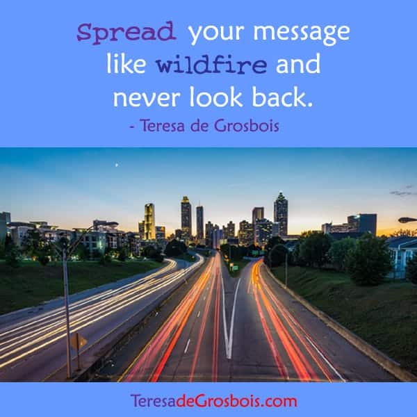 Spread your message like wildfire and never lookback. TeresaDee-poster-30.jpg-FB-032F202F17