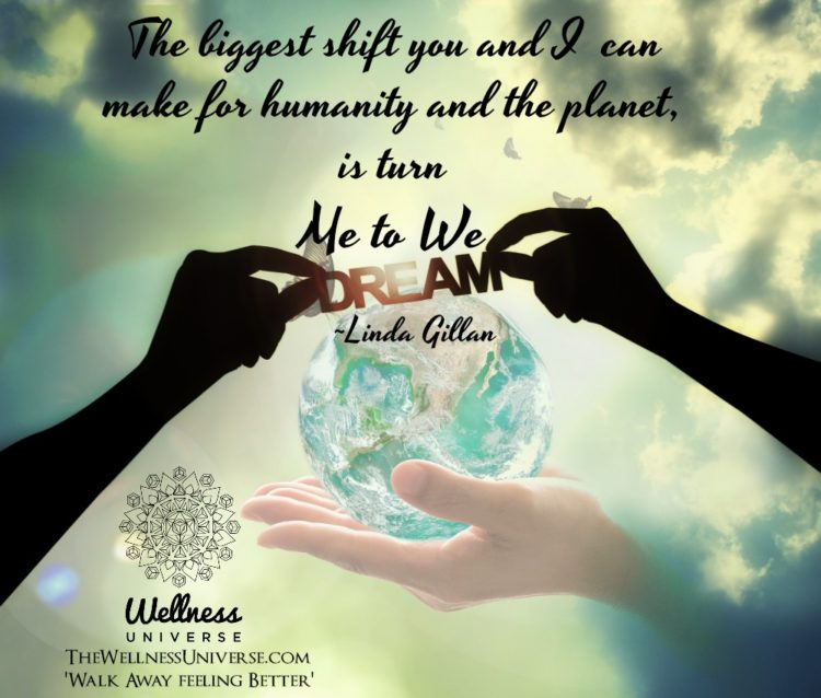 The biggest shift you and I can make for humanity and the planet, is turn ME to WE. ~@lindagillan #W