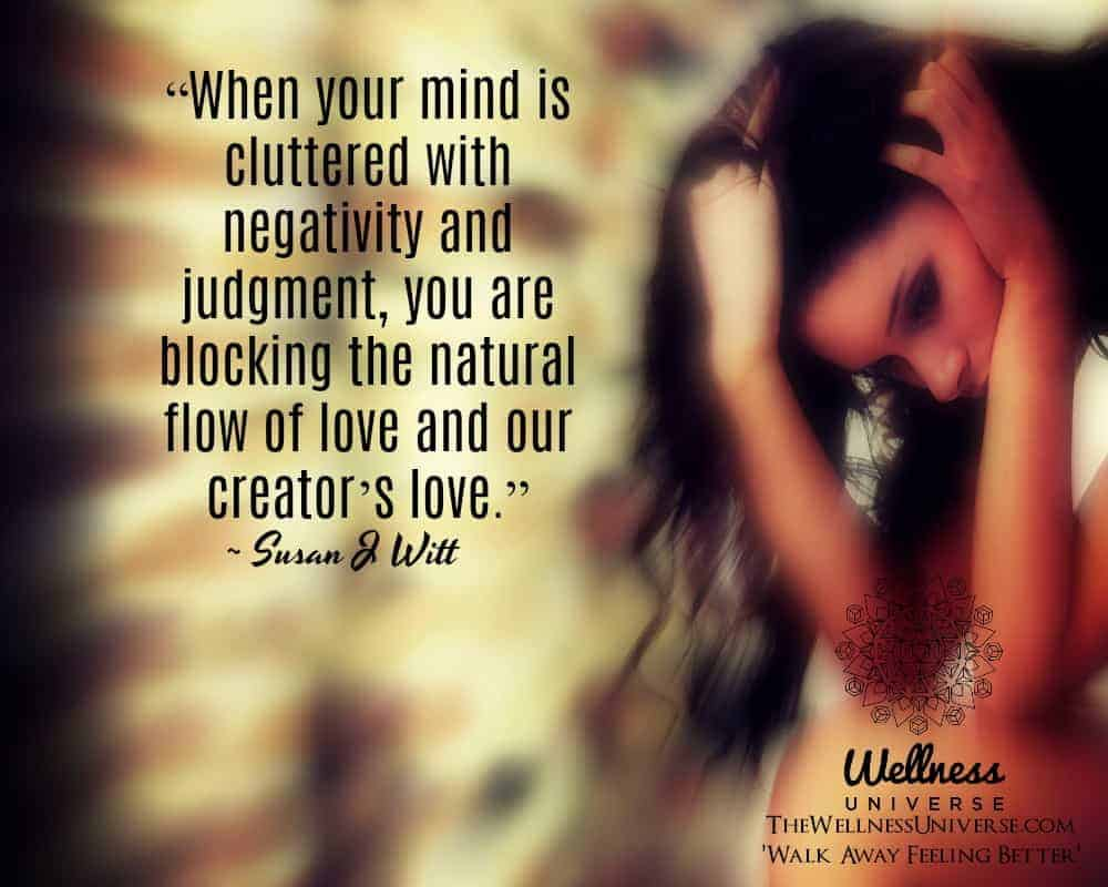 """""""When your mind is cluttered with negativity and judgment, you are blocking the natural flow of lo"""