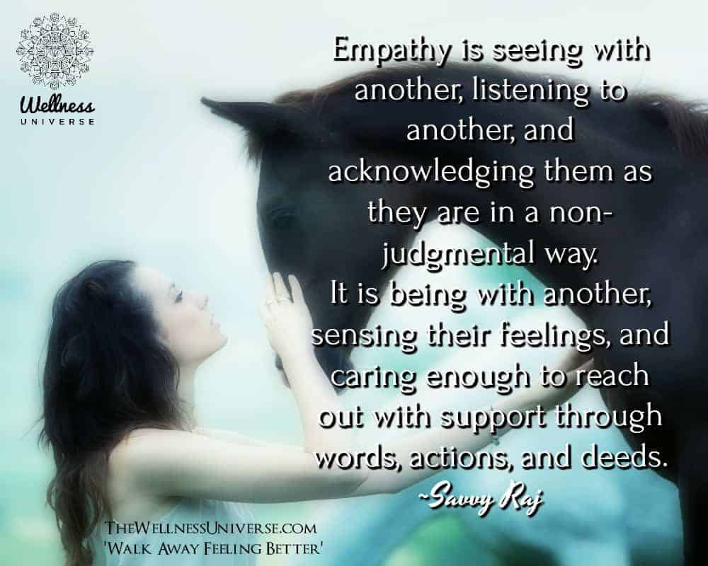 Empathy is seeing with another, listening to another, and acknowledging them as they are in a non-ju
