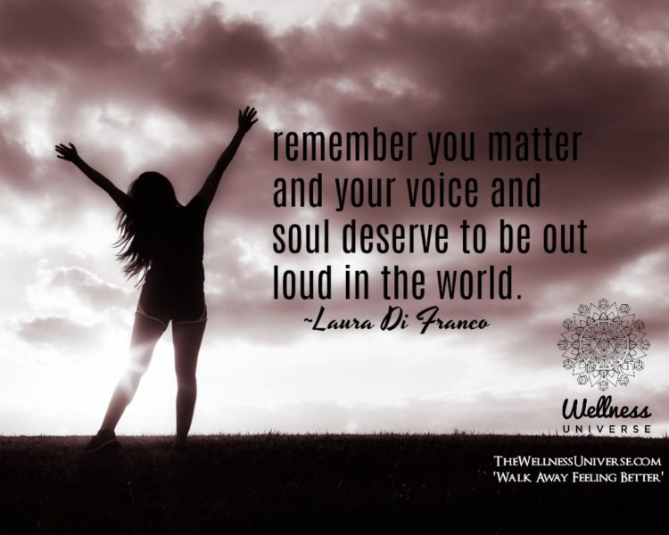 Remember you matter and your voice and soul deserve to be out loud in the world. ~@lauraprobertmpt #