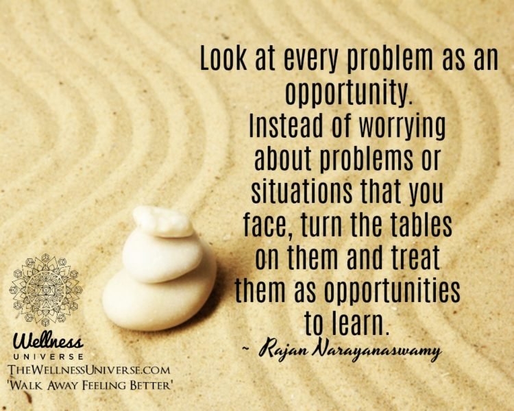 Look at every problem as an opportunity. Instead of worrying about problems or situations that you f