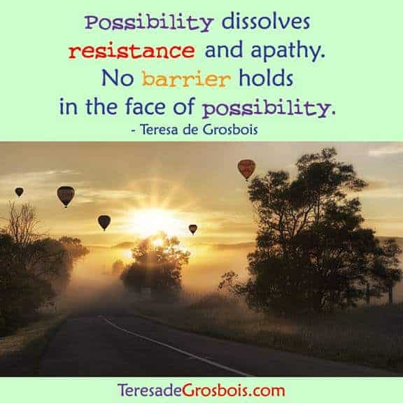 Possibility dissolves resistance and apathy. No barrier holds in the face of possibility. 17362051_1