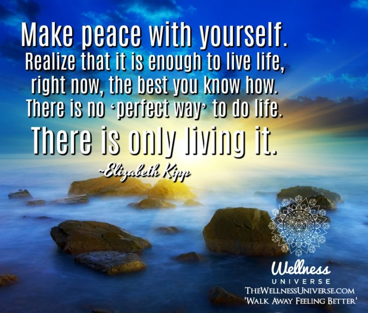 Make peace with yourself. Realize that it is enough to live life, right now, the best you know how.