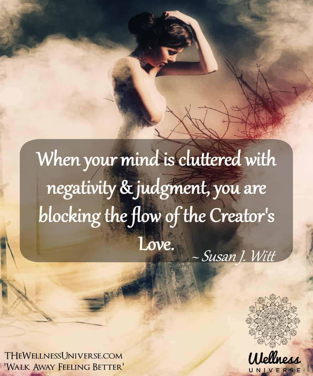 When your mind is cluttered with negativity & judgment, you are blocking the flow of the Creator