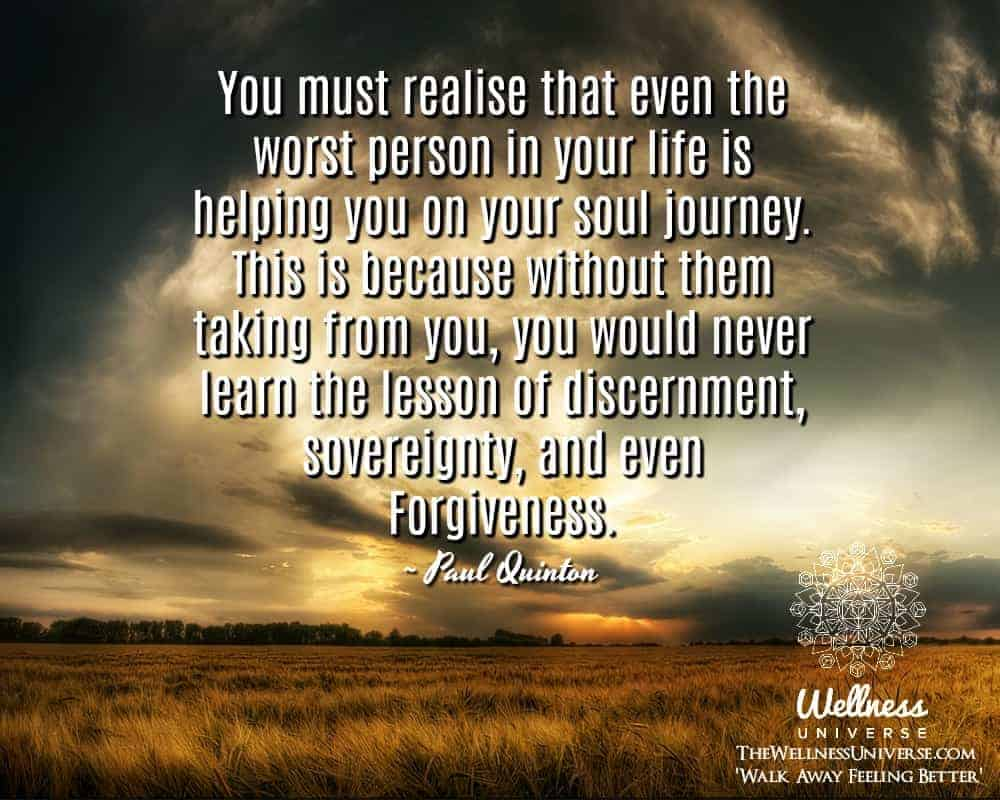 You must realise that even the worst person in your life is helping you on your soul journey. This i