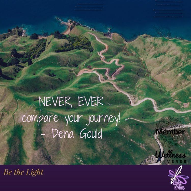 NEVER, EVER compare your journey! – Dena Gould #WUVIP #thewellnessuniverse #lightofmine #lovea