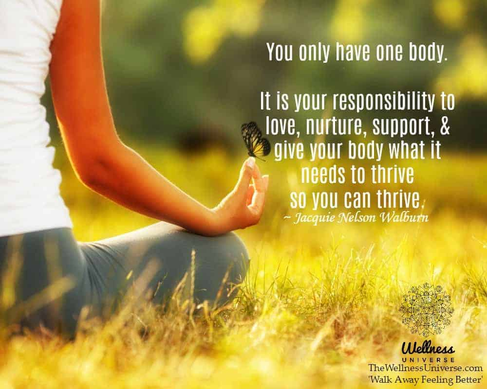 You only have one body. It is your responsibility to love, nurture, support, & give your body wh
