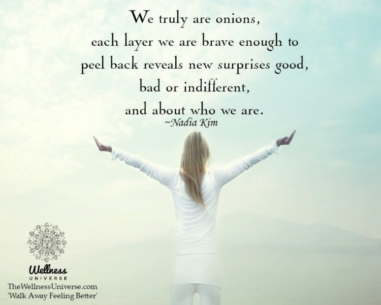 We truly are onions, each layer we are brave enough to peel back reveals new surprises good, bad or