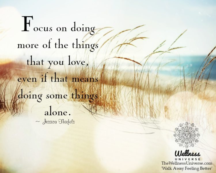 Focus on doing more of the things that you love, even if that means doing some things alone. ~@Jessi