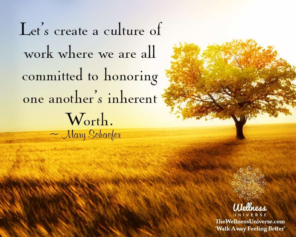 Let's create a culture of work where we are all committed to honoring one another's inherent Wor