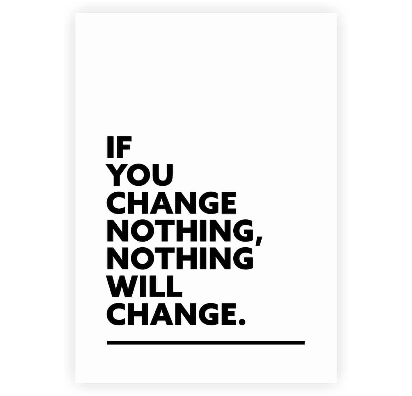 ** Embrace change. Change is the one certainty in life. Without change, there is no growth. But our