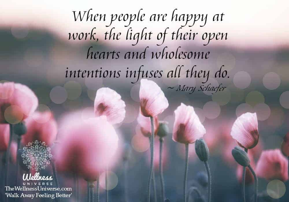 When people are happy at work, the light of their open hearts and wholesome intentions infuses all t