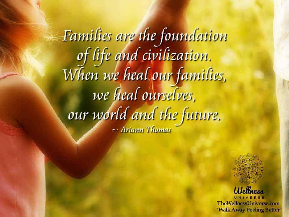Families are the foundation of life and civilization. When we heal our families, we heal ourselves,