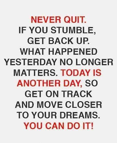 Never quit. Whatever you have started, keep pushing forward. If you stumble, catch your footing and