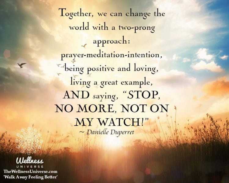 Together, we can change the world with a two-prong approach: prayer-meditation-intention, being posi