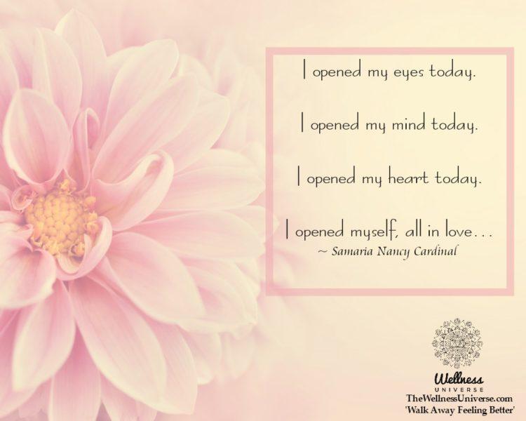 I opened my eyes today. I opened my mind today. I opened my heart today. I opened myself, all in lov