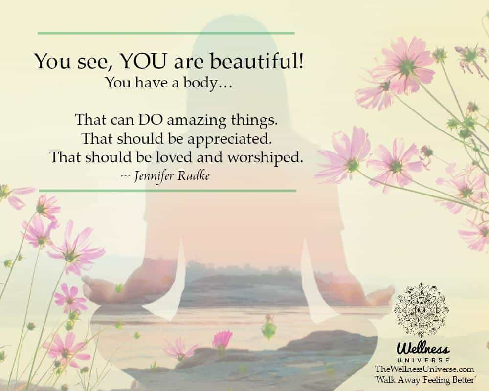 You see, YOU are beautiful! You have a body… That can DO amazing things. That should be appreciate