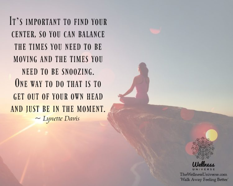 It's important to find your center, so you can balance the times you need to be moving and the tim
