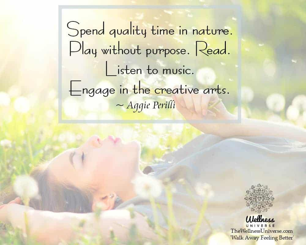 Spend quality time in nature. Play without purpose. Read. Listen to music. Engage in the creative ar