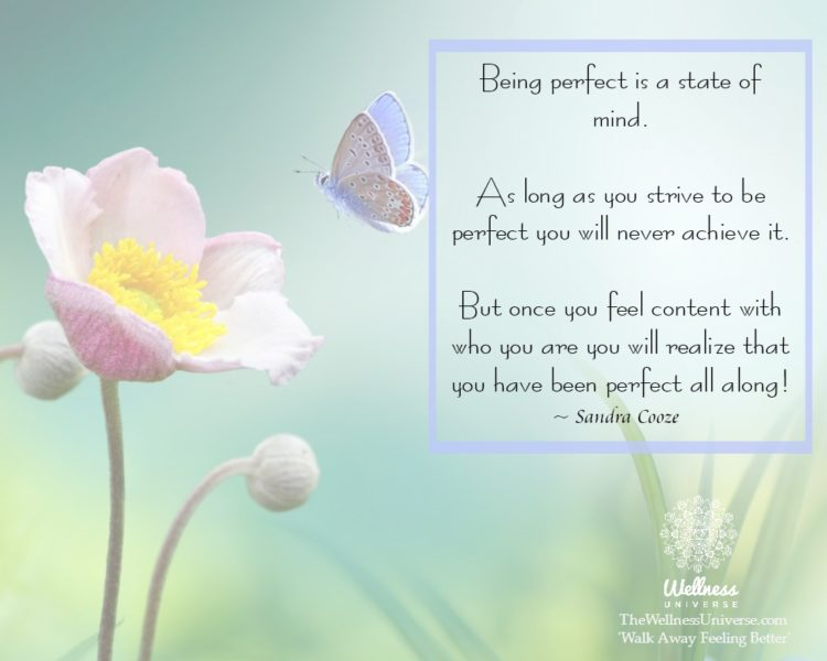 Being perfect is a state of mind. As long as you strive to be perfect you will never achieve it. But