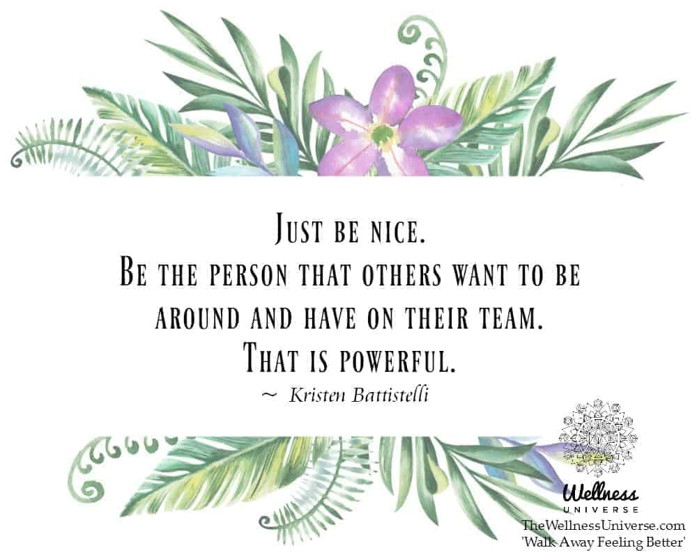 Just be nice. Be the person that others want to be around and have on their team. That is powerful.