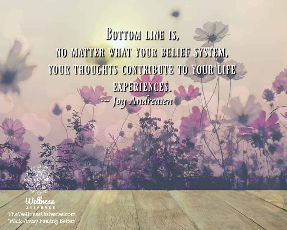 Bottom line is, no matter what your belief system, your thoughts contribute to your life experiences