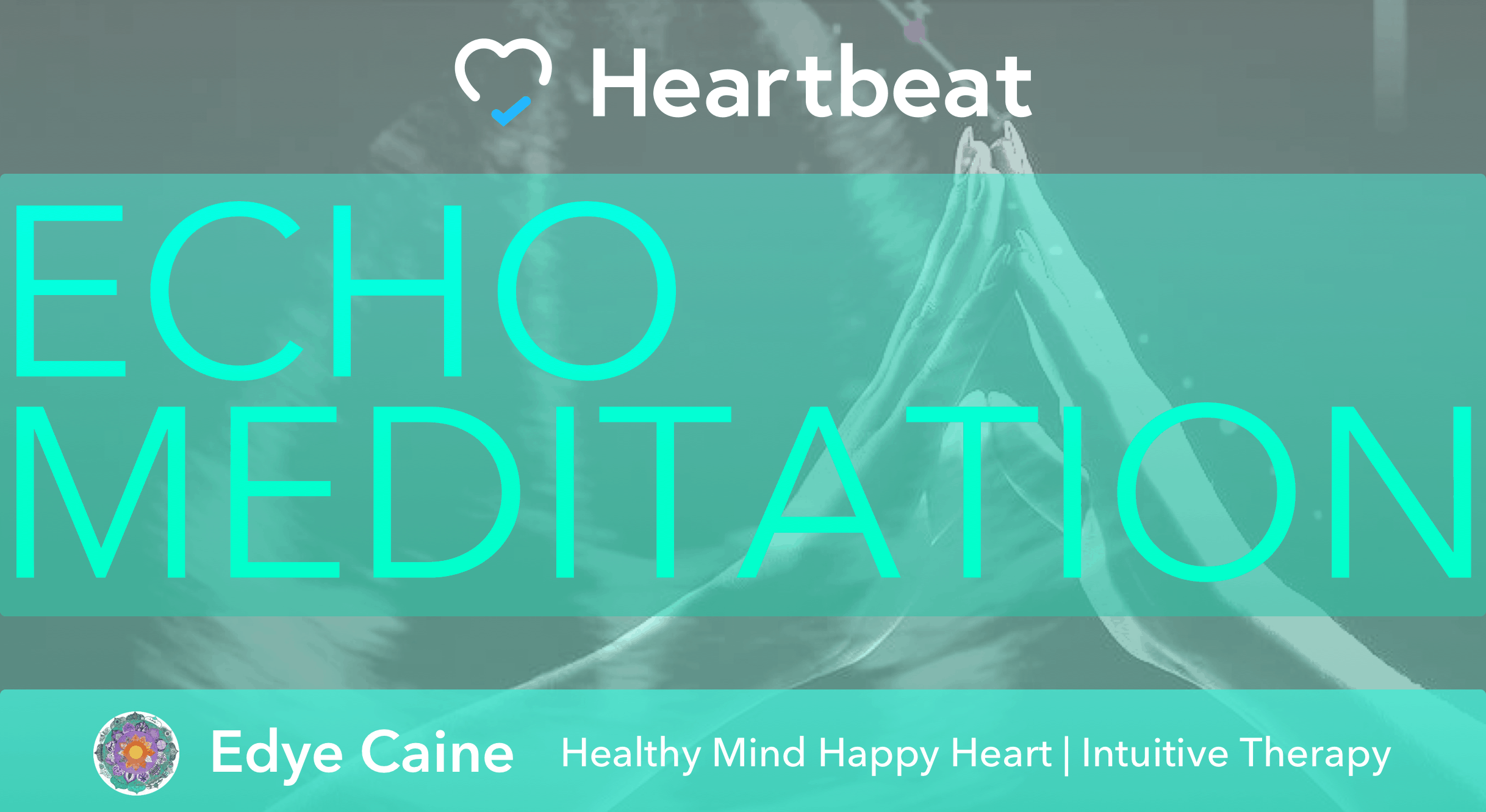 Heartbeat and Healthy Minds Happy Hearts are proud to present Echo Meditation. It's is a new exper