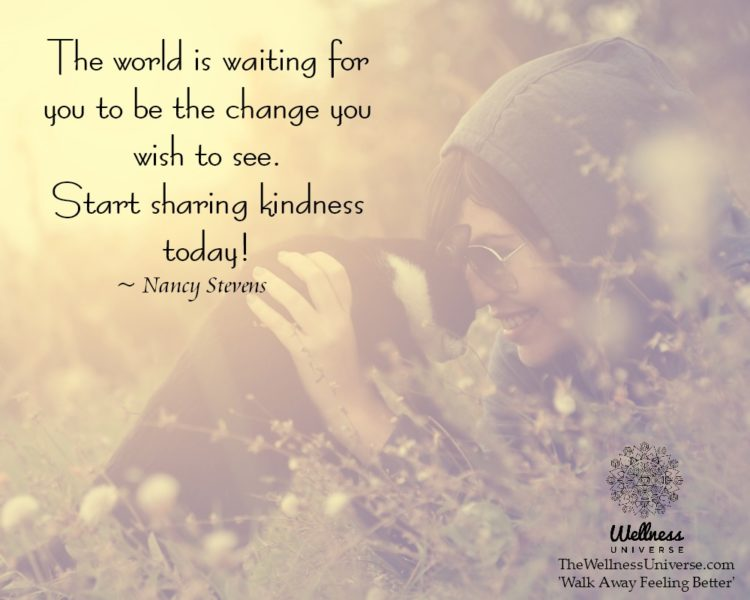 The world is waiting for you to be the change you wish to see. Start sharing kindness today! ~@Nancy
