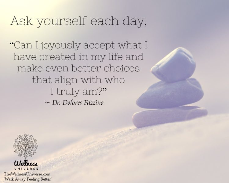 "Ask yourself each day, ""Can I joyously accept what I have created in my life and make even better"