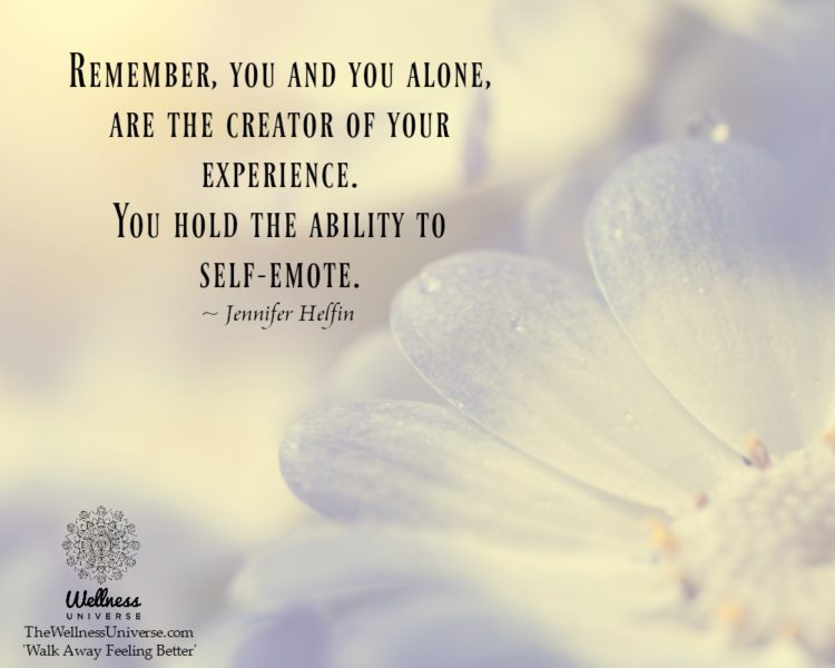 Remember, you and you alone, are the creator of your experience. You hold the ability to self-emote.