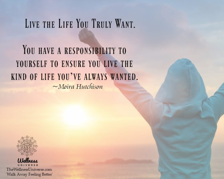 Live the Life You Truly Want. You have a responsibility to yourself to ensure you live the kind of l