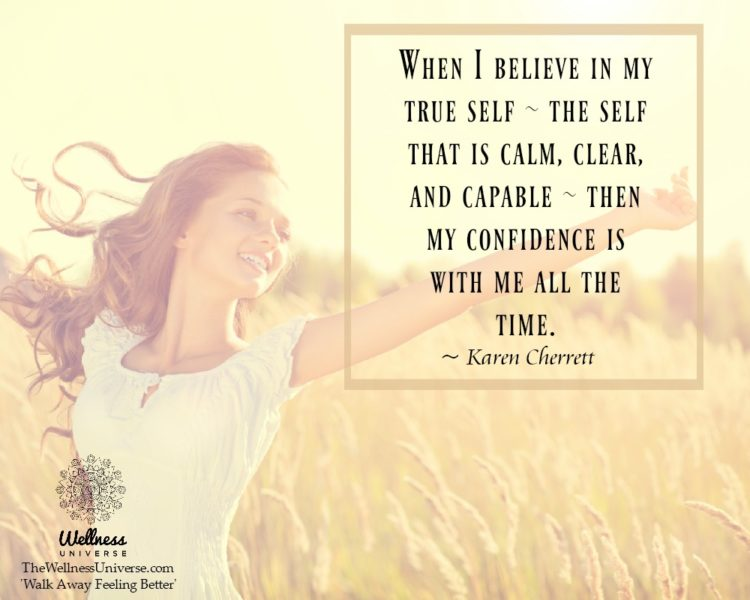 When I believe in my true self – the self that is calm, clear, and capable – then my confidence