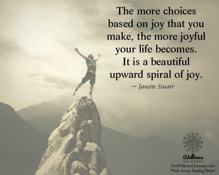 The more choices based on joy that you make, the more joyful your life becomes. It is a beautiful up