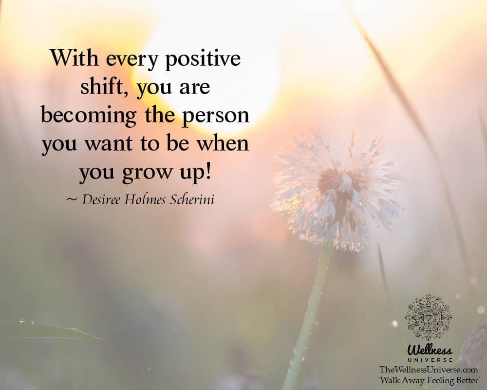 With every positive shift, you are becoming the person you want to be when you grow up! ~@DesireeHol