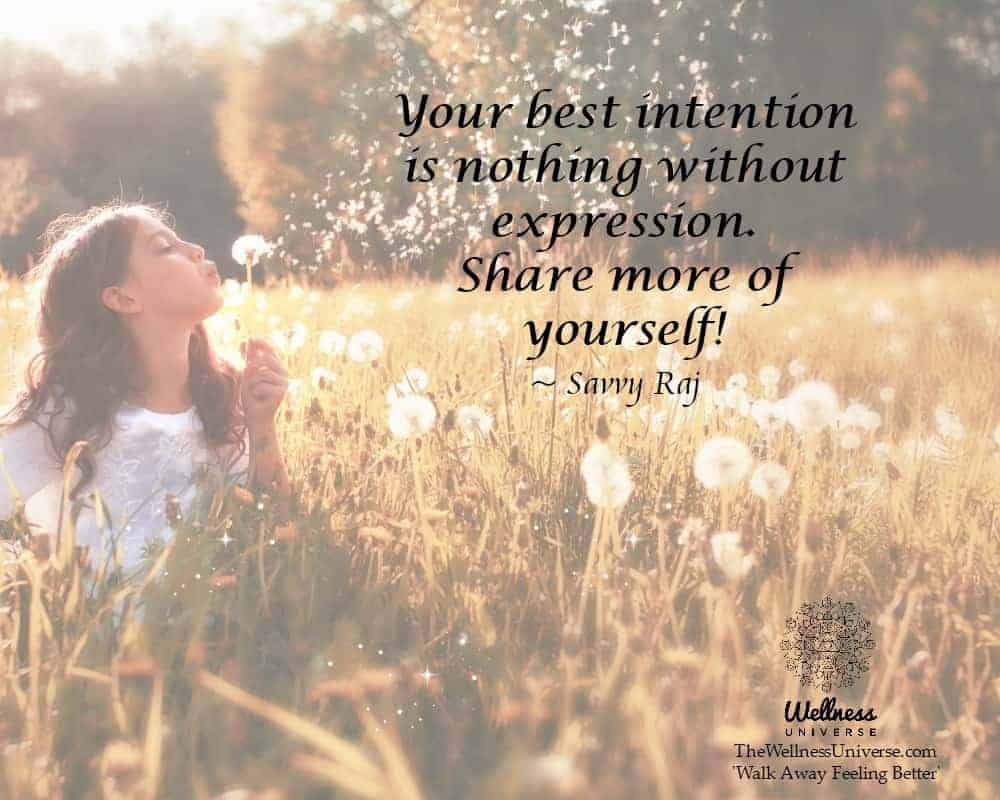 Your best intention is nothing without expression. Share more of yourself! ~@SavvyRaj #WUWorldChange