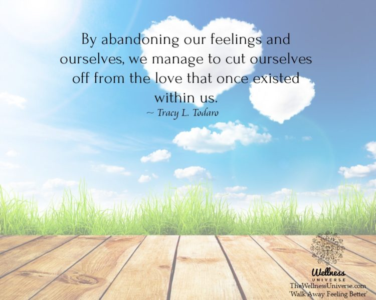 By abandoning our feelings and ourselves, we manage to cut ourselves off from the love that once exi