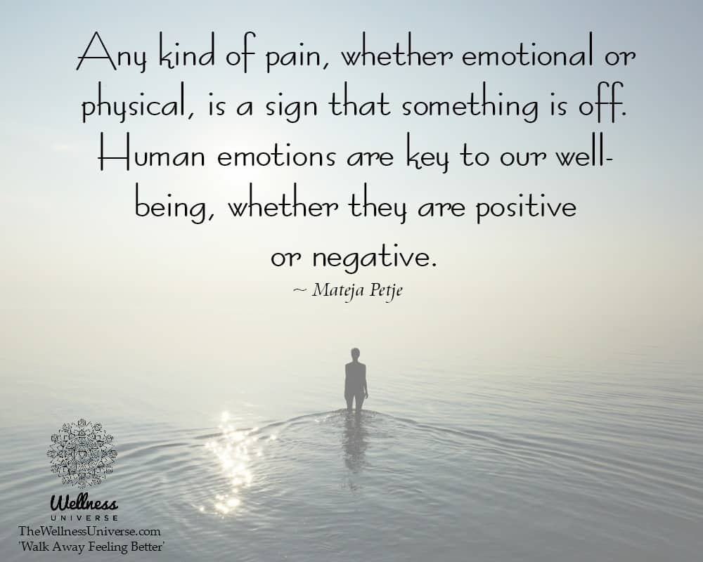 Any kind of pain, whether emotional or physical, is a sign that something is off. Human emotions are