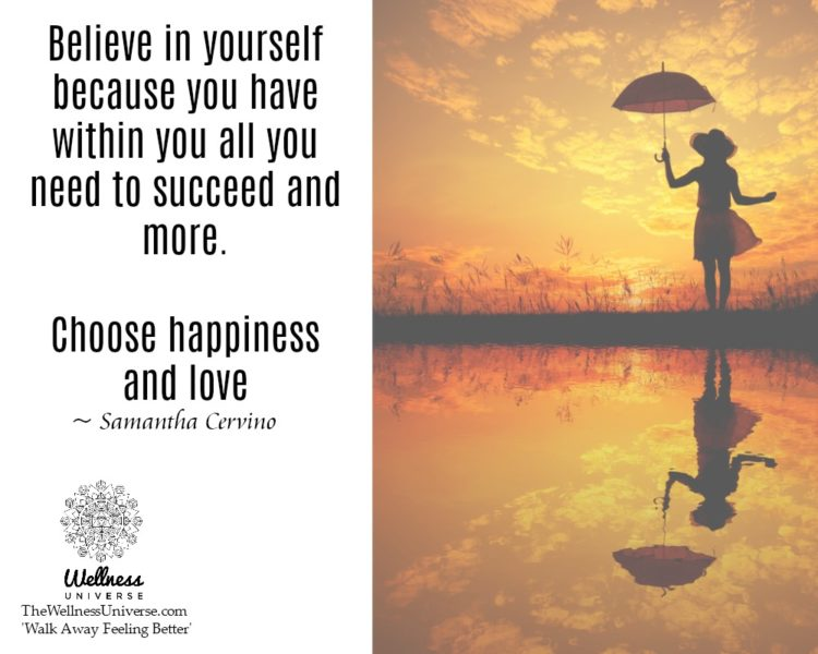 Believe in yourself because you have within you all you need to succeed and more. Choose happiness a
