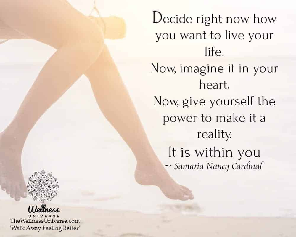 Decide right now how you want to live your life. Now, imagine it in your heart. Now, give yourself t