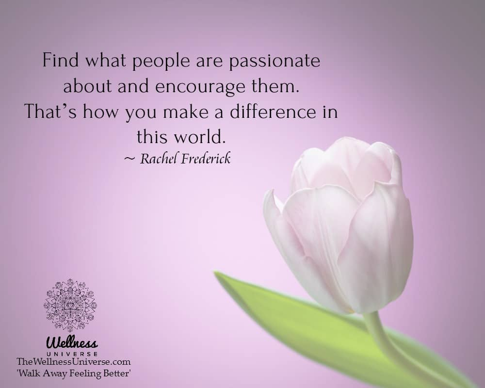 Find what people are passionate about and encourage them. That's how you make a difference in this