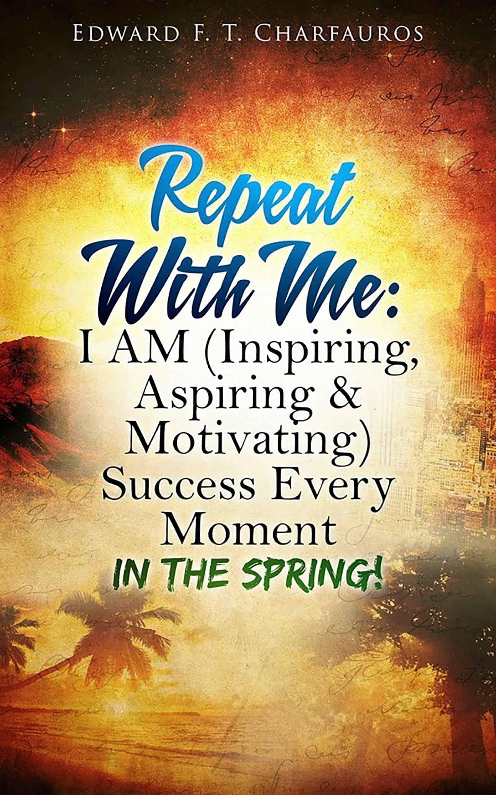 Repeat with Me: I Am (Inspiring, Aspiring & Motivating) Success Every Moment: In the Spring! By: Edward F. T. Charfauros
