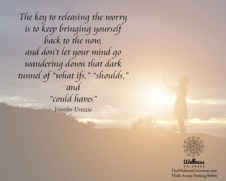 The key to releasing the worry is to keep bringing yourself back to the now, and don't let your mi