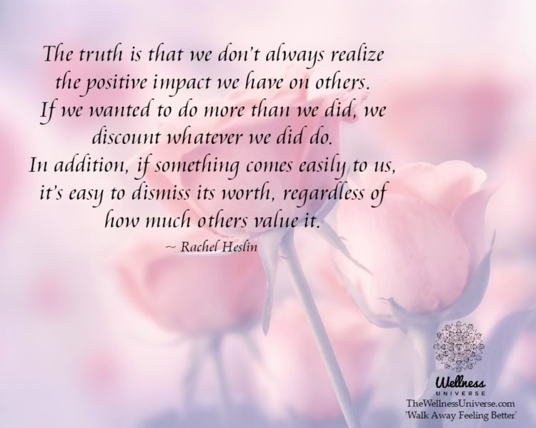 The truth is that we don't always realize the positive impact we have on others. If we wanted to d
