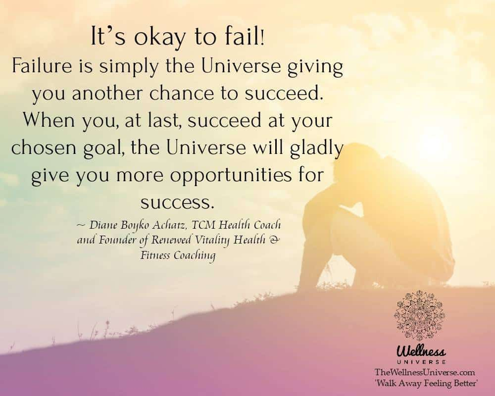 It's okay to fail! Failure is simply the Universe giving you another chance to succeed. When you,