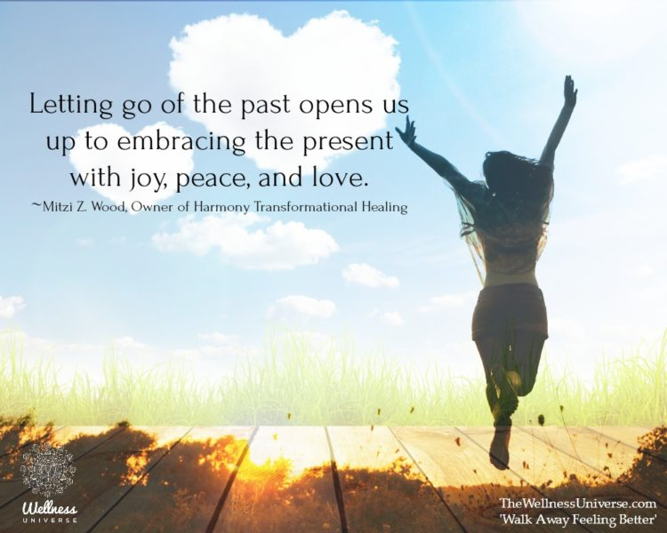 Letting go of the past opens us up to embracing the present with joy, peace, and love. ~@mitziwood,