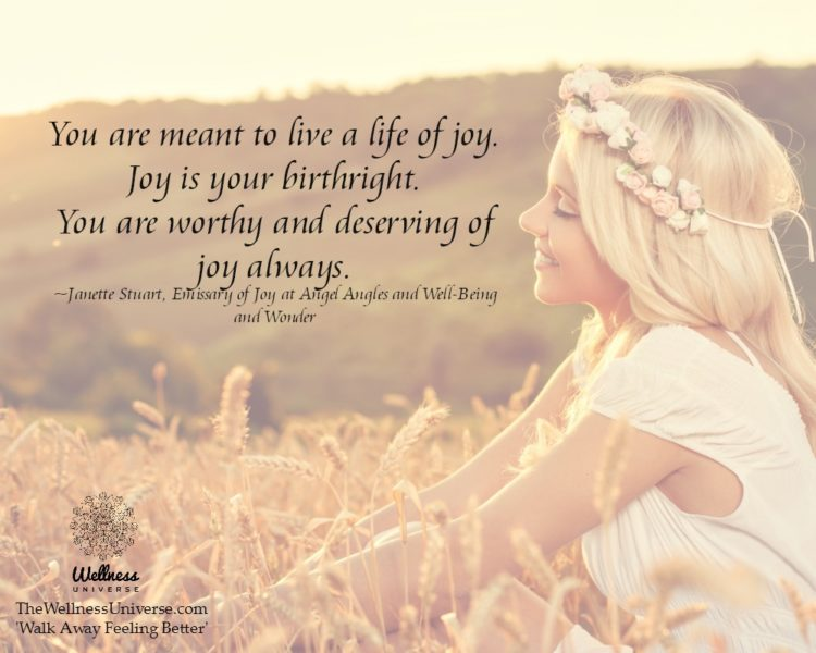 You are meant to live a life of joy. Joy is your birthright. You are worthy and deserving of joy alw
