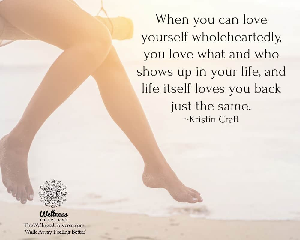 When you can love yourself wholeheartedly, you love what and who shows up in your life, and life its
