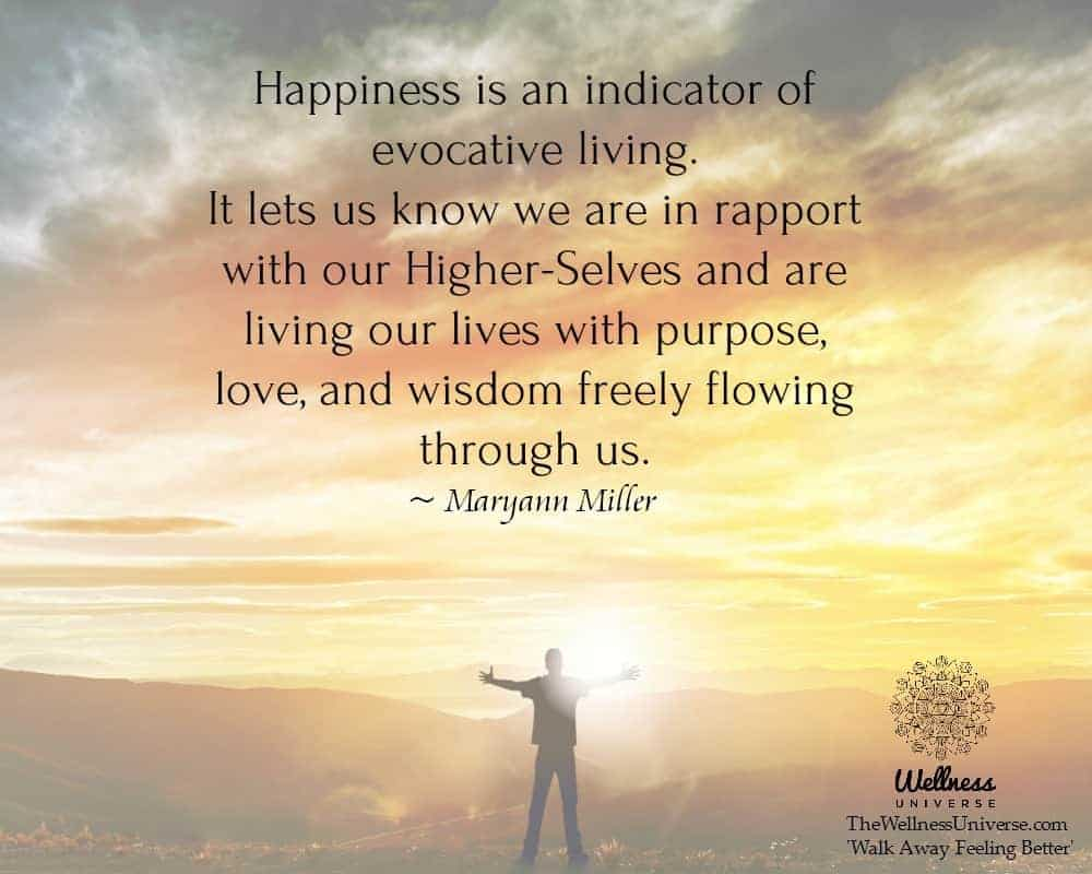 Happiness is an indicator of evocative living. It lets us know we are in rapport with our Higher-Sel