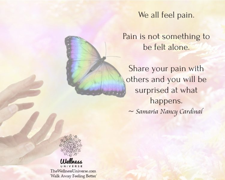 We all feel pain. Pain is not something to be felt alone. Share your pain with others and you will b